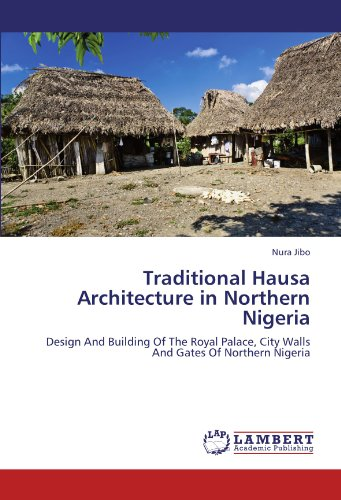 Traditional Hausa Architecture in Northern Nigeria: Design And Building Of The Royal Palace, City Walls And Gates Of Northern Nigeria