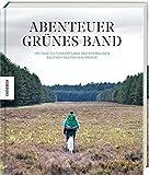 Abenteuer Grünes Band: 100 Tage zu Fuß entlang der ehemaligen deutsch-deutschen Grenze: 100 Tage zu Fu entlang der ehemaligen deutsch-deutschen Grenze