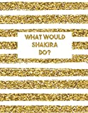 What Would Shakira Do?: LINED Notebook Journal For School Work Office | Large Workbook | Diary For One and Only Fans | Gold Lines