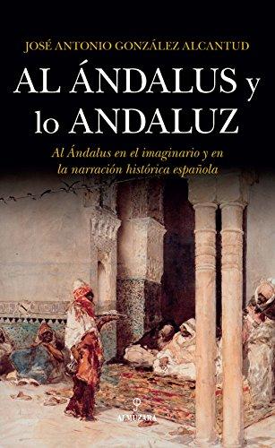 Al Ándalus Y Lo Andaluz: Al Ándalus en el imaginario y en la narración histórica española