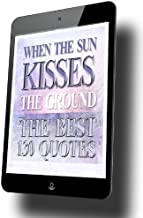 WHEN THE SUN KISSES THE GROUND ... ( THE BEST 130 QUOTES FROM THE SPIRITUAL NOVEL ): QUOTES OF HOPE FROM THE AUTHOR OF HOPE