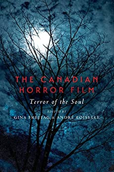 The Canadian Horror Film: Terror of the Soul by [Gina Freitag, André Loiselle]