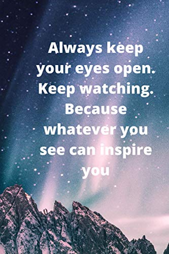 Always keep your eyes open. Keep watching. Because whatever you see can inspire you: Lined Notebook/Journal; Inspirational Gifts, Quote Dot Grid, ... Work Book with 6x9 inches and 120 pages