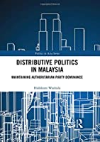 Distributive Politics in Malaysia: Maintaining Authoritarian Party Dominance (Politics in Asia)