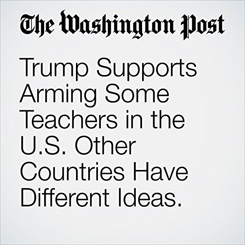 Trump Supports Arming Some Teachers in the U.S. Other Countries Have Different Ideas. copertina