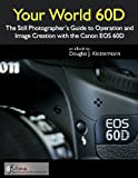 Your World 60D - The Still Photographer's Guide to Operation and Image Creation with the Canon EOS 60D (English Edition)