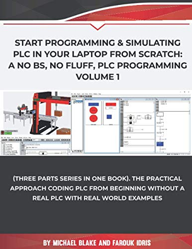Start Programming & Simulating PLC in Your Laptop from Scratch: A No BS, No Fluff, PLC Programming Volume 1: The Practical Approach Coding PLC from Beginning without a Real PLC with Real World Example