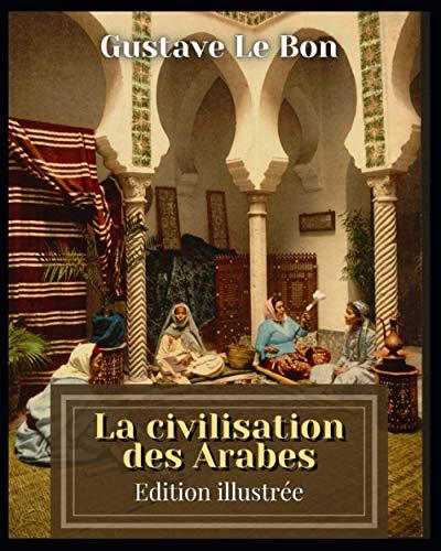 La civilisation des Arabes Edition illustrée
