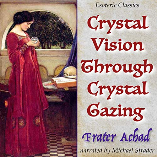 Couverture de Crystal Vision Through Crystal Gazing: Esoteric Classics