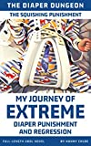 The Squishing Punishment: My Journey of Extreme Diaper Punishment and Regression (Full-Length ABDL Novel) (The Diaper Dungeon Book 4)