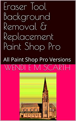 Eraser Tool Background Removal & Replacement Paint Shop Pro: All Paint Shop Pro Versions (Paint Shop Pro Made Easy Book 366) (English Edition)