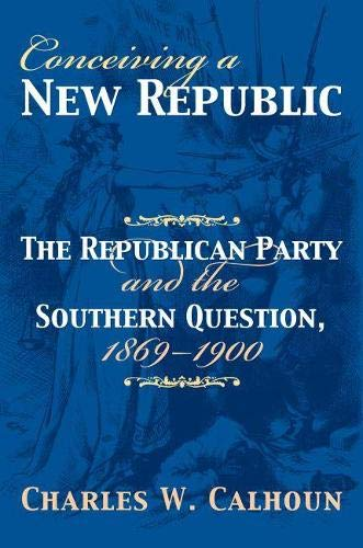 Conceiving a New Republic: The Republican Party and the Southern Question, 1869-1900 (American Political Thought (University Press of Kansas))
