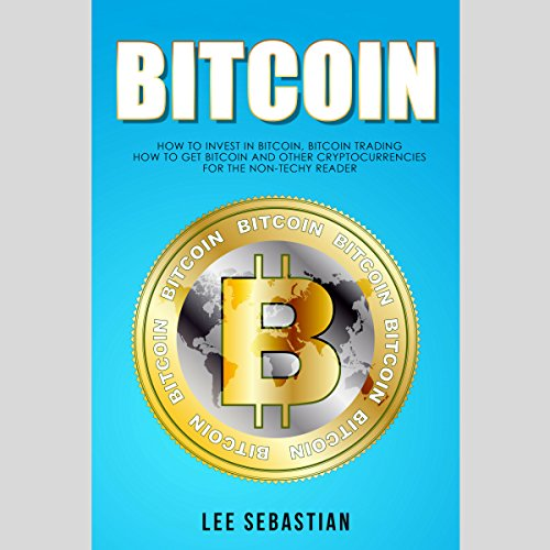 Bitcoin: How to Invest in Bitcoin, Bitcoin Trading - How to Get Bitcoin and Other Cryptocurrencies for the Non-Techy Reader cover art