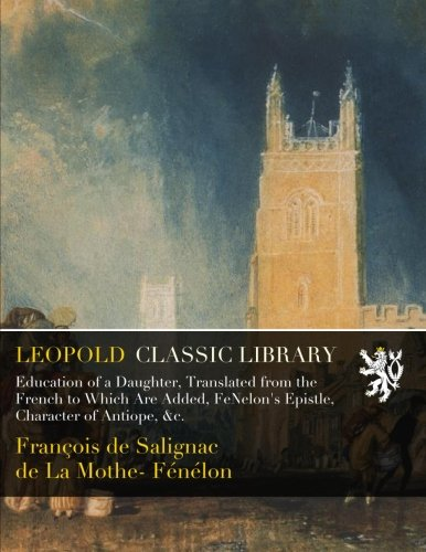 Education of a Daughter, Translated from the French to Which Are Added, FéNelon's Epistle, Character of Antiope, &c.