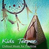Kids Teepee: Chillout Music for Playtime – Fun wit Music, Time for Kids, Baby Play, Children Games, Kids Activities, Easy Listening and Movement, Funtime with Family and Friends, Playtime Songs