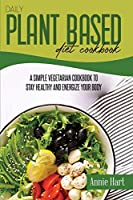 Daily Plant Based Diet Cookbook: A Simple Vegetarian Cookbook To Stay Healthy And Energize Your Body