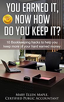 You Earned It, Now How Do You Keep It?: 10 Bookkeeping Hacks to Help You Keep More of Your Hard Earned Money by [Mary Ellen Maple]