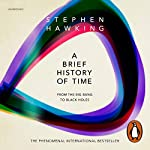 A Brief History of Time     From Big Bang to Black Holes              Written by:                                                                                                                                 Stephen Hawking                               Narrated by:                                                                                                                                 John Sackville                      Length: 6 hrs and 57 mins     32 ratings     Overall 4.7