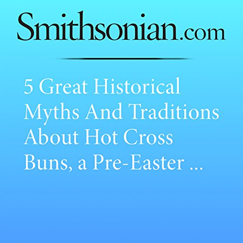 5 Great Historical Myths and Traditions About Hot Cross Buns, a Pre-Easter Pastry cover art