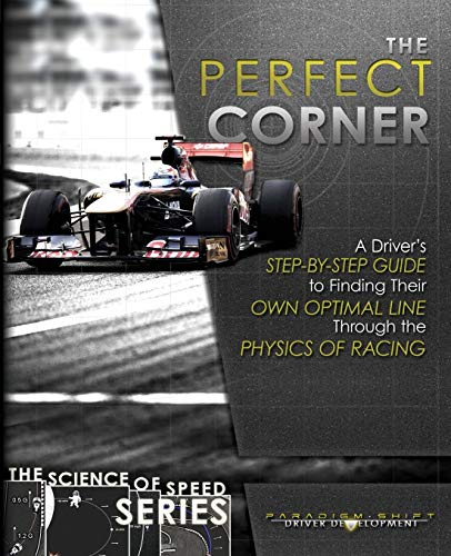 The Perfect Corner: A Driver's Step-By-Step Guide to Finding Their Own Optimal Line Through the Physics of Racing (The Science of Speed) (Volume 1)