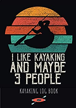 Kayaking Log Book  I Like Kayaking And Maybe 3 People | Kayak Journal to Keep Track and Reviews About Yours Trips | Record Date Starting Point .. 100 Detailed Sheets | Practice Workbook Gift