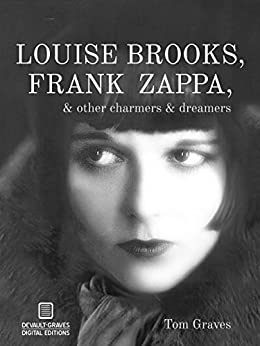 Louise Brooks, Frank Zappa, & Other Charmers & Dreamers by [Tom Graves]