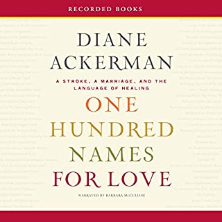 One Hundred Names for Love     A Stroke, a Marriage, and the Language of Healing              By:                                                                                                                                 Diane Ackerman                               Narrated by:                                                                                                                                 Barbara McCulloh                      Length: 13 hrs and 6 mins     38 ratings     Overall 4.0