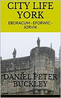 CITY LIFE YORK: EBORACUM - EFORWIC - JORVIK by [DANIEL  PETER BUCKLEY]