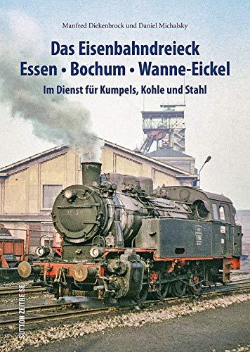 Das Eisenbahndreieck Essen, Bochum, Wanne-Eickel, rund 140 faszinierende Fotografien dokumentieren den Einsatz der Bahnen für Kumpels, Kohle und Stahl (Sutton - Auf Schienen unterwegs)