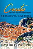 Croatia: Croatia Travel Guide: The 30 Best Tips For Your Trip To Croatia - The Places You Have To See (Split, Dubrovnik, Zagreb, Croatia Travel) (Volume 1)