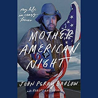 Mother American Night     My Life in Crazy Times              By:                                                                                                                                 John Perry Barlow,                                                                                        Robert Greenfield                               Narrated by:                                                                                                                                 Ray Porter                      Length: 8 hrs and 14 mins     106 ratings     Overall 4.7