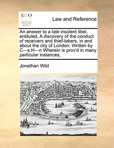 An Answer to a Late Insolent Libel, Entituled, a Discovery of the Conduct of Receivers and Thief-Takers, in and about the City of London: Written by ... Is Prov'd in Many Particular Instances,