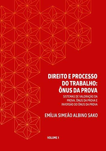 DIREITO E PROCESSO DO TRABALHO: ÔNUS DA PROVA: SISTEMAS DE VALORAÇÃO DA PROVA, ÔNUS DA PROVA E INVERSÃO DO ÔNUS DA PROVA (Portuguese Edition)