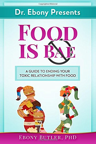 Dr. Ebony Presents Food is NOT Bae: A Guide to Ending Your Toxic Relationships with Food
