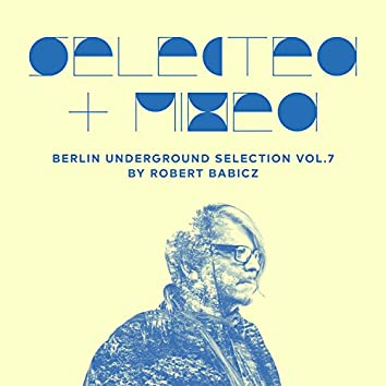 Selected + Mixed by Robert Babicz (Berlin Underground Selection, Vol. 7)