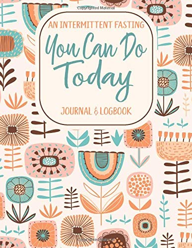 You Can Do Today: An Intermittent Fasting Journal and Logbook: A 52-Week Guided IF Tracker and Log Book For Women (Bohemian Hippie Floral Print)