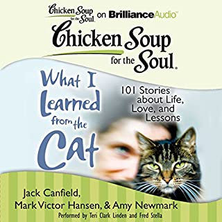 Chicken Soup for the Soul: What I Learned from the Cat     101 Stories about Life, Love, and Lessons101 Stories about Life, Love, and Lessons              By:                                                                                                                                 Jack Canfield,                                                                                        Mark Victor Hansen,                                                                                        Amy Newmark (editor),                   and others                          Narrated by:                                                                                                                                 Fred Stella,                                                                                        Teri Clark Linden                      Length: 10 hrs and 45 mins     20 ratings     Overall 4.0