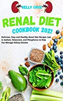 Renal Diet Cookbook 2021: Delicious, Easy and Healthy Renal Diet Recipes Low in Sodium, Potassium, and Phosphorus to Help You Manage Kidney Disease