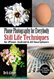 Phone Photography for Everybody: Still Life Techniques for iPhone, Android & All Smartphones (Phone Photography for Everybody Series)
