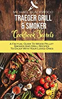 Traeger Grill and Smoker Cookbook Secrets: A Factual Guide To Wood Pellet Smoker And Grill Recipes To Enjoy With Your Loved Ones