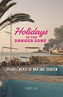 Holidays in the Danger Zone: Entanglements of War and Tourism (Critical War Studies)