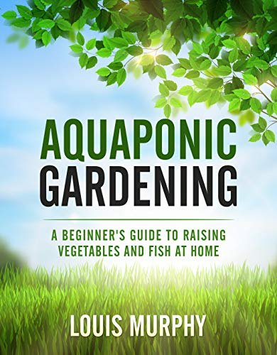 Aquaponic Gardening: A Beginner's Guide to Raising Vegetables and Fish at Home (English Edition)