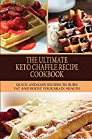 The Ultimate Keto Chaffle Recipes Cookbook: Quick And Easy Recipes To Burn Fat And Boost Your Brain Health.