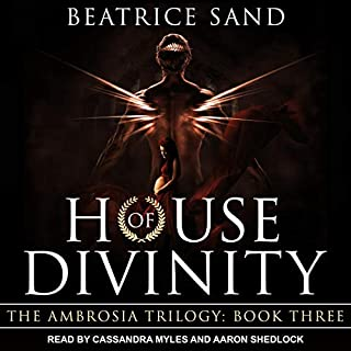 House of Divinity     Sons of the Olympian Gods (The Ambrosia Trilogy, Book 3)              Written by:                                                                                                                                 Beatrice Sand                               Narrated by:                                                                                                                                 Cassandra Myles,                                                                                        Aaron Shedlock                      Length: 14 hrs and 39 mins     Not rated yet     Overall 0.0