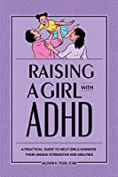 Raising a Girl With ADHD: A Practical Guide to Help Girls Harness Their Unique Strengths and Abilities