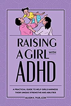 Raising a Girl with ADHD  A Practical Guide to Help Girls Harness Their Unique Strengths and Abilities