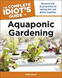 Aquaponic Gardening: Discover the Dual Benefits of Raising Fish and Plants Together (Idiot's Guides) (Complete Idiot's Guides (Lifestyle Paperback))