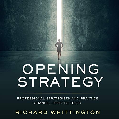 Opening Strategy     Professional Strategists and Practice Change, 1960 to Today              By:                                                                                                                                 Richard Whittington                               Narrated by:                                                                                                                                 Matthew Lloyd Davies                      Length: 12 hrs and 56 mins     Not rated yet     Overall 0.0