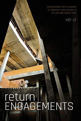 Return Engagements: Contemporary Art's Traumas of Modernity and History in Sài Gòn and Phnom Penh