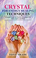 Crystal for Energy Healing techniques: Asimple guide to practice techniques for body, spirit and mind